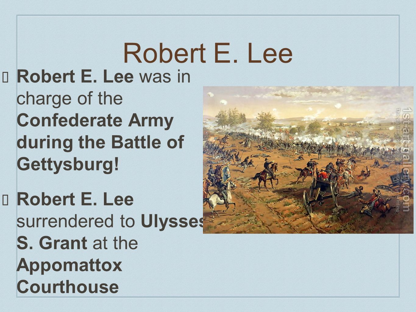 Robert E. Lee Robert E. Lee was in charge of the Confederate Army during the Battle of Gettysburg! Robert E. Lee surrendered to Ulysses S. Grant at th