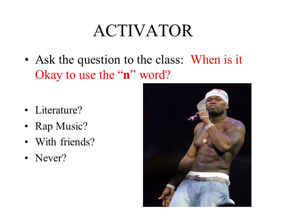 ACTIVATOR Ask the question to the class: When is it Okay to use the n word.
