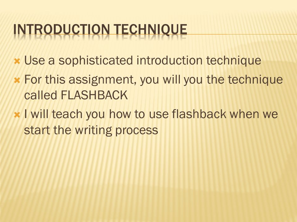 Use a sophisticated introduction technique For this assignment, you will you the technique called FLASHBACK I will teach you how to use flashback when