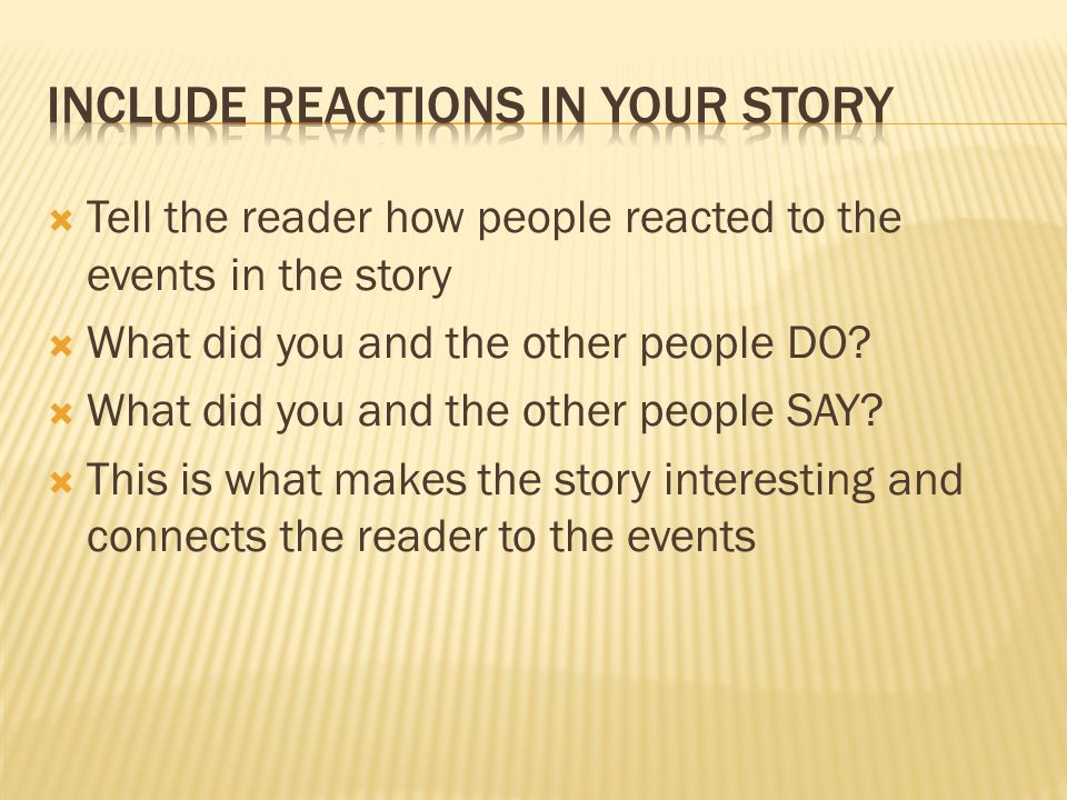 Reflection tells why the story is important Reflection reveals what you and the other people in the story learned from the experience Reflection indicates why the story is memorable This is what makes your writing more mature.