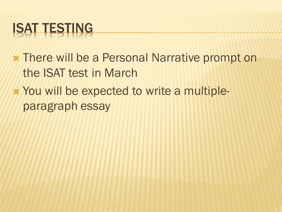 There will be a Personal Narrative prompt on the ISAT test in March You will be expected to write a multiple- paragraph essay