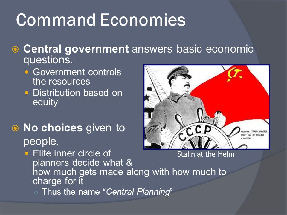 Command Economies Central government answers basic economic questions. Government controls the resources Distribution based on equity No choices given