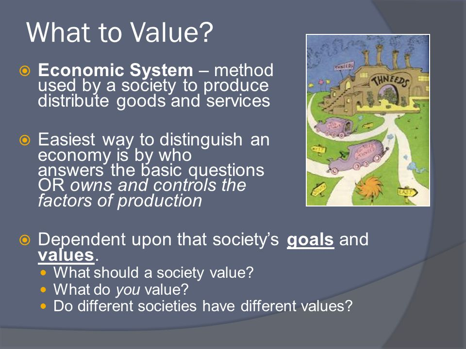 What to Value? Economic System – method used by a society to produce and distribute goods and services Easiest way to distinguish an economy is by who