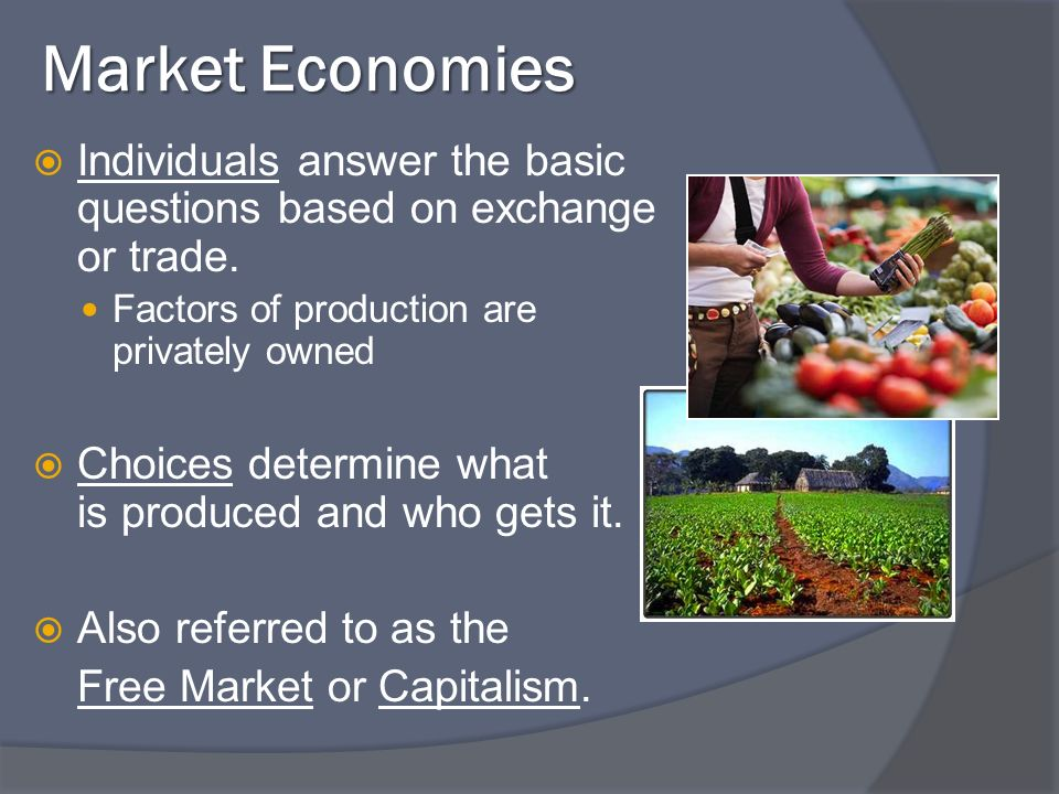 Market Economies Individuals answer the basic questions based on exchange or trade. Factors of production are privately owned Choices determine what i