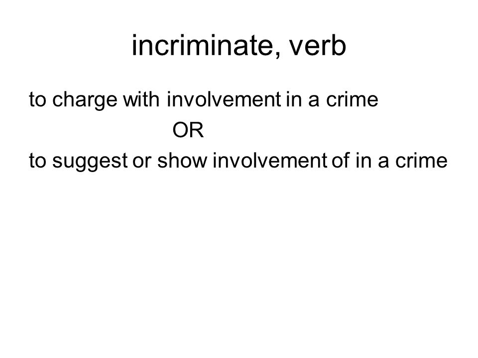 incriminate, verb to charge with involvement in a crime OR to suggest or show involvement of in a crime