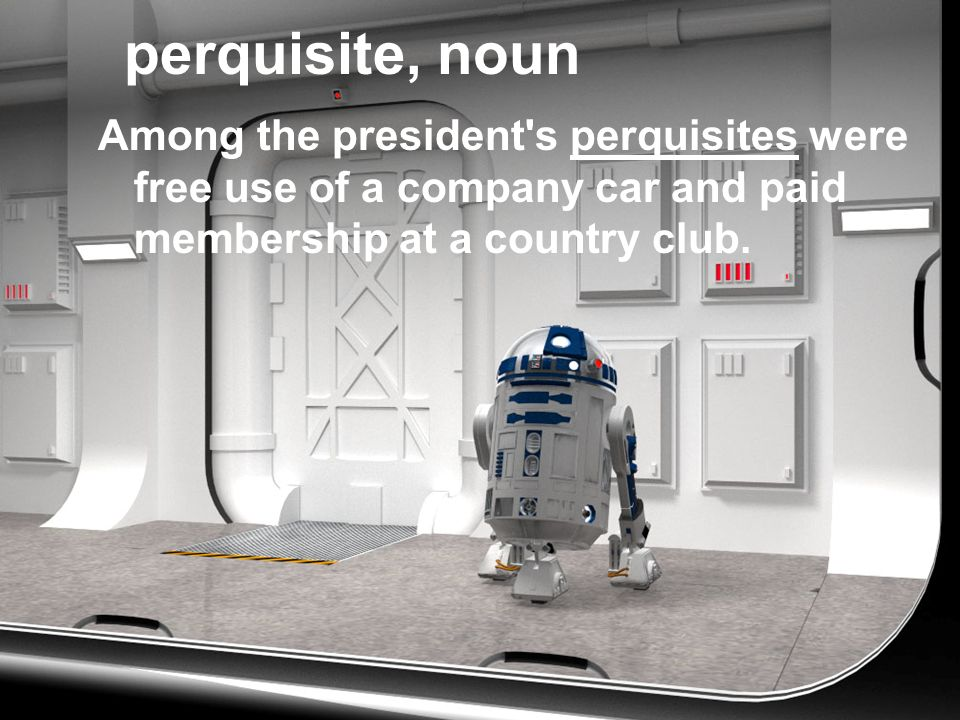 perquisite, noun Among the president's perquisites were free use of a company car and paid membership at a country club.