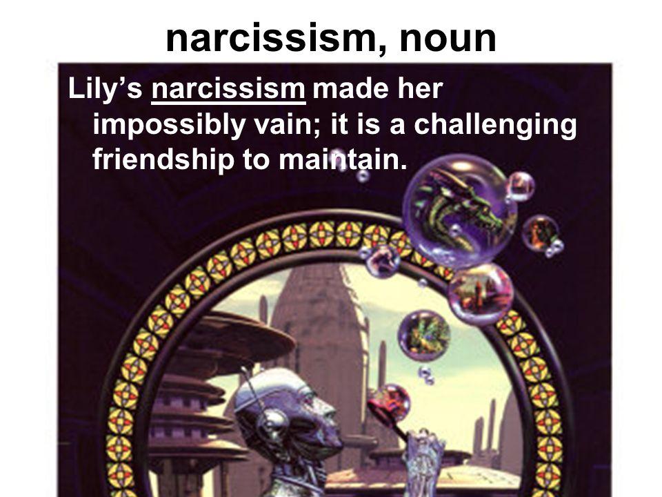 narcissism, noun inordinate fascination with oneself; excessive self-love; vanity.