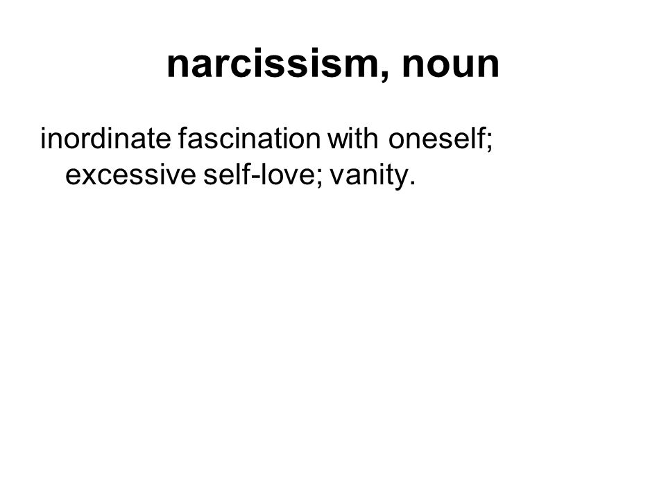 narcissism, noun inordinate fascination with oneself; excessive self-love; vanity.