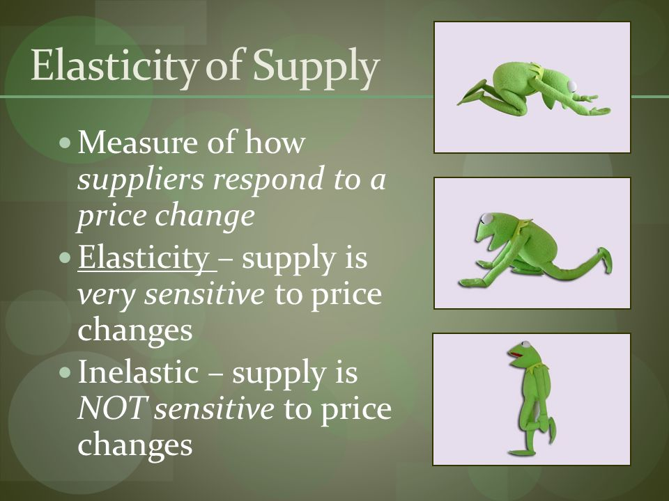 Elasticity of Supply Measure of how suppliers respond to a price change Elasticity – supply is very sensitive to price changes Inelastic – supply is NOT sensitive to price changes