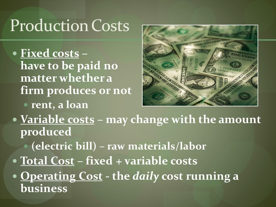 Production Costs Fixed costs – have to be paid no matter whether a firm produces or not rent, a loan Variable costs – may change with the amount produced (electric bill) – raw materials/labor Total Cost – fixed + variable costs Operating Cost - the daily cost running a business