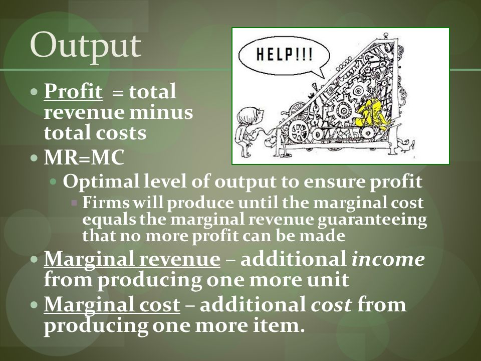 Output Profit = total revenue minus total costs MR=MC Optimal level of output to ensure profit Firms will produce until the marginal cost equals the marginal revenue guaranteeing that no more profit can be made Marginal revenue – additional income from producing one more unit Marginal cost – additional cost from producing one more item.