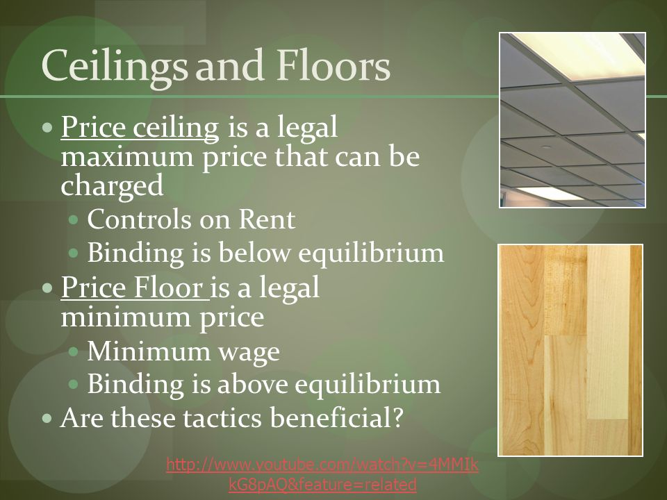 Ceilings and Floors Price ceiling is a legal maximum price that can be charged Controls on Rent Binding is below equilibrium Price Floor is a legal minimum price Minimum wage Binding is above equilibrium Are these tactics beneficial.