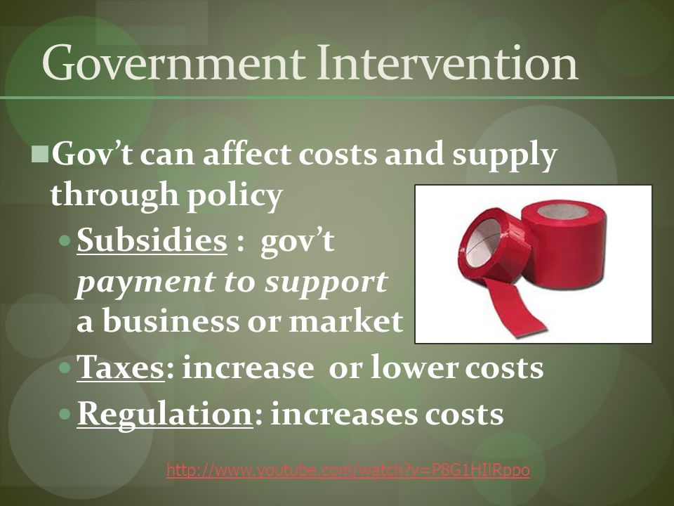 Government Intervention Govt can affect costs and supply through policy Subsidies : govt payment to support a business or market Taxes: increase or lower costs Regulation: increases costs   v=P8G1HIlRppo