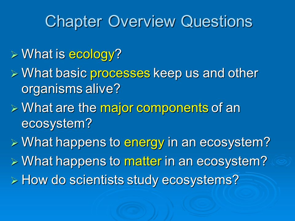 Chapter Overview Questions What is ecology? What is ecology? What basic processes keep us and other organisms alive? What basic processes keep us and