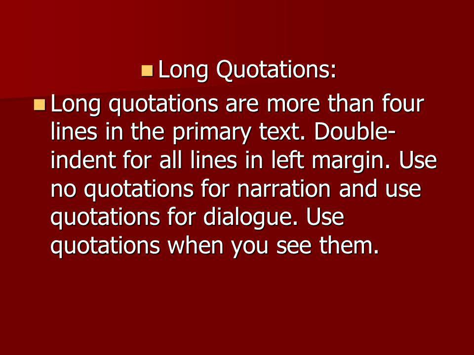 Long Quotations: Long Quotations: Long quotations are more than four lines in the primary text. Double- indent for all lines in left margin. Use no qu