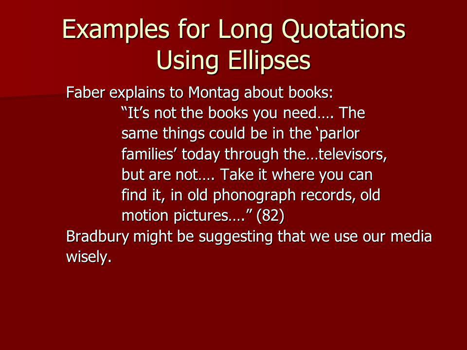 Examples for Long Quotations Using Ellipses Faber explains to Montag about books: Its not the books you need…. The same things could be in the parlor
