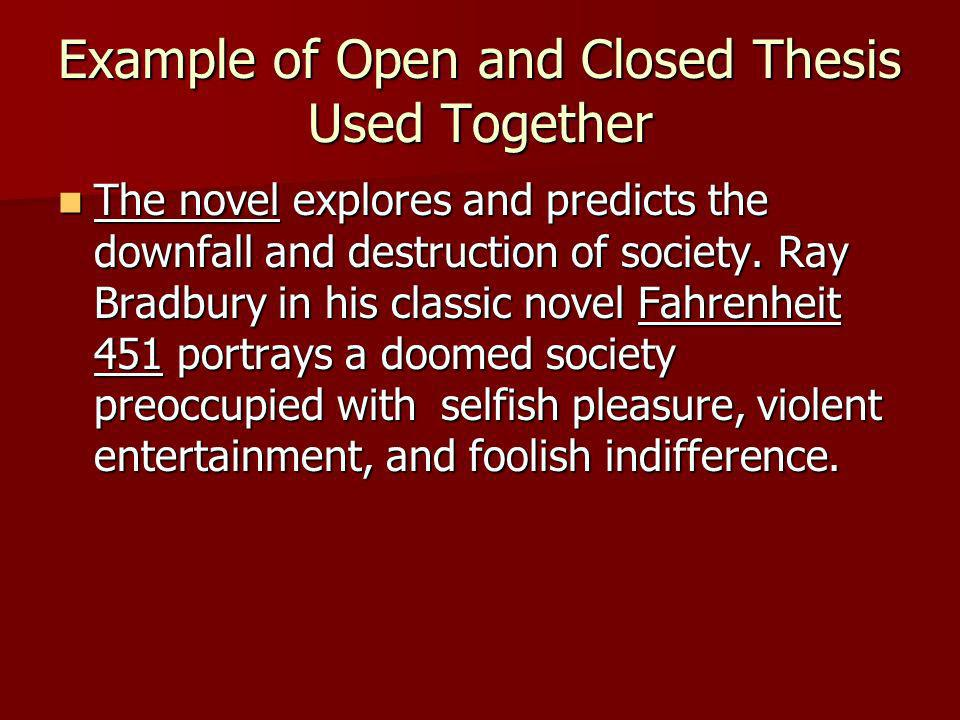 Example of Open and Closed Thesis Used Together The novel explores and predicts the downfall and destruction of society. Ray Bradbury in his classic n