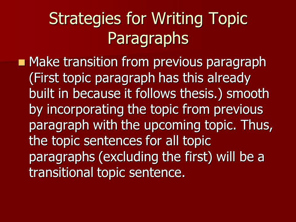 Strategies for Writing Topic Paragraphs Make transition from previous paragraph (First topic paragraph has this already built in because it follows th