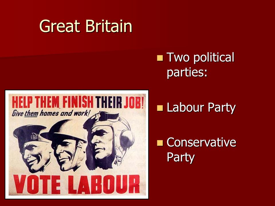Great Britain Two political parties: Two political parties: Labour Party Labour Party Conservative Party Conservative Party