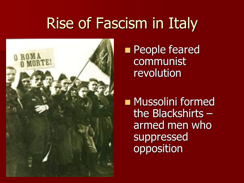 Rise of Fascism in Italy People feared communist revolution People feared communist revolution Mussolini formed the Blackshirts – armed men who suppre