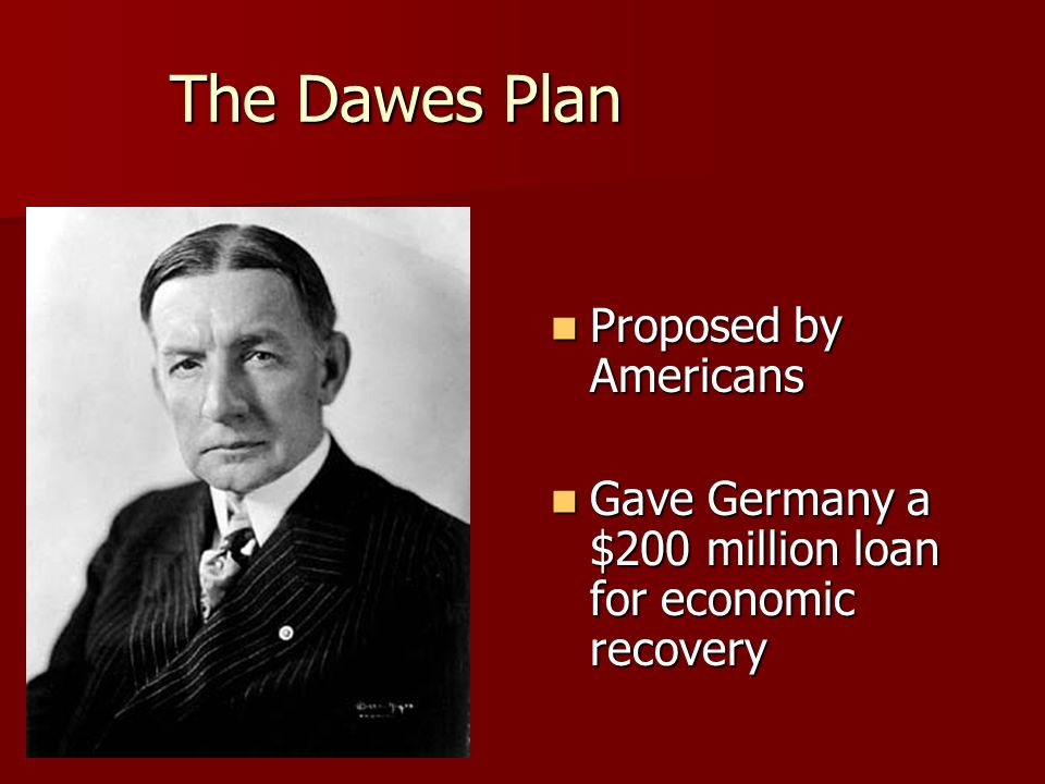 The Dawes Plan Proposed by Americans Proposed by Americans Gave Germany a $200 million loan for economic recovery Gave Germany a $200 million loan for