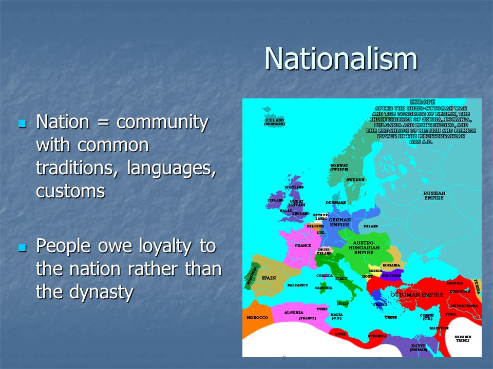 Nationalism Nation = community with common traditions, languages, customs Nation = community with common traditions, languages, customs People owe loyalty to the nation rather than the dynasty People owe loyalty to the nation rather than the dynasty