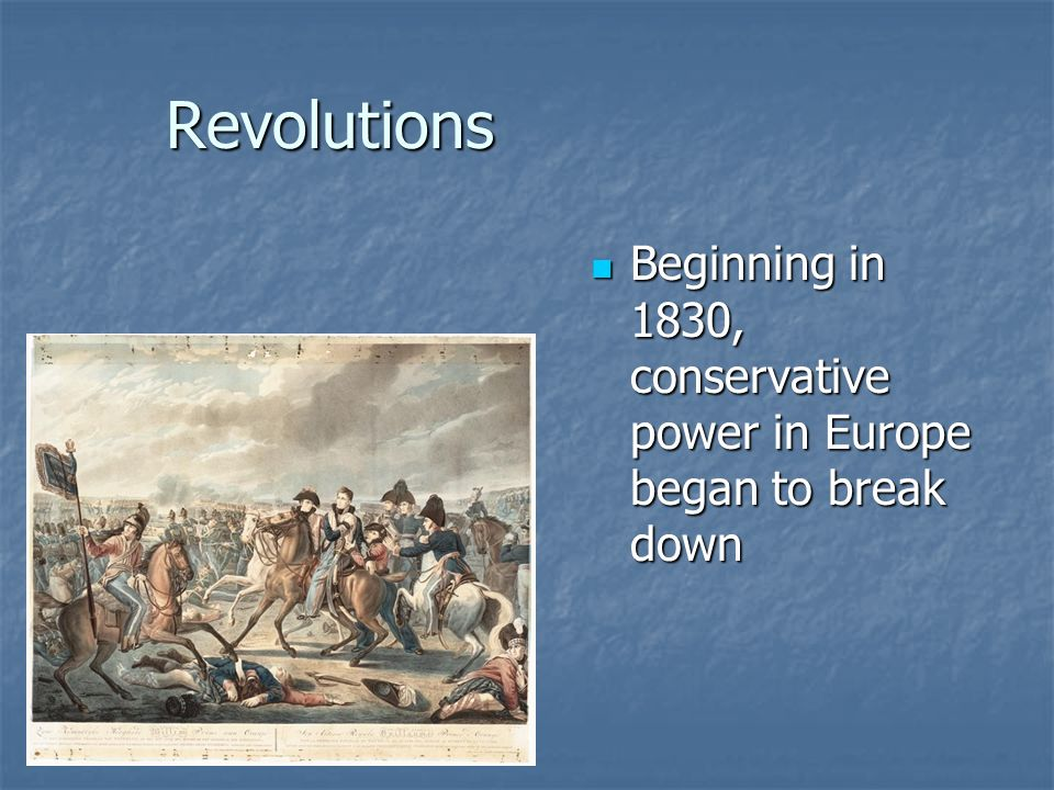 Revolutions Beginning in 1830, conservative power in Europe began to break down Beginning in 1830, conservative power in Europe began to break down