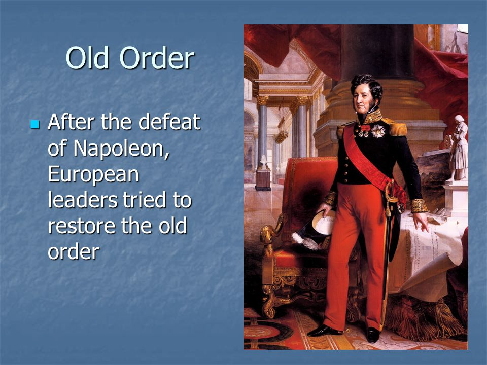 Old Order After the defeat of Napoleon, European leaders tried to restore the old order After the defeat of Napoleon, European leaders tried to restor