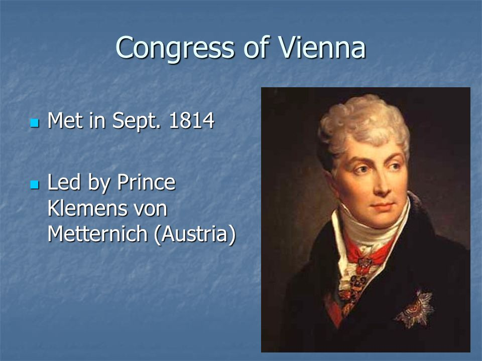 Congress of Vienna Met in Sept. 1814 Met in Sept. 1814 Led by Prince Klemens von Metternich (Austria) Led by Prince Klemens von Metternich (Austria)
