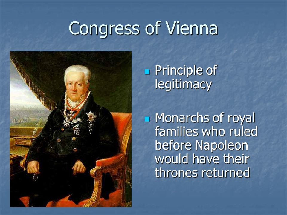 Congress of Vienna Principle of legitimacy Principle of legitimacy Monarchs of royal families who ruled before Napoleon would have their thrones returned Monarchs of royal families who ruled before Napoleon would have their thrones returned