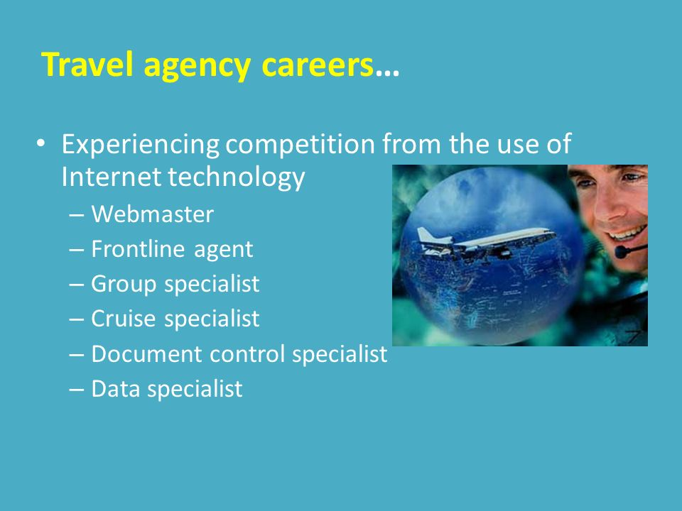 Travel agency careers… Experiencing competition from the use of Internet technology – Webmaster – Frontline agent – Group specialist – Cruise specialist – Document control specialist – Data specialist