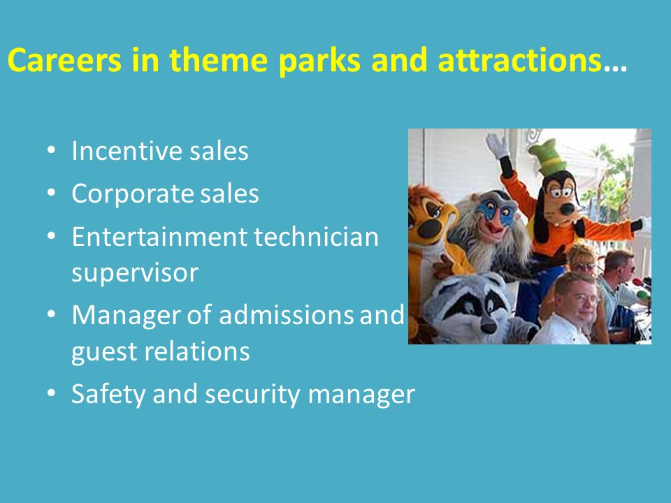 Careers in theme parks and attractions… Incentive sales Corporate sales Entertainment technician supervisor Manager of admissions and guest relations Safety and security manager