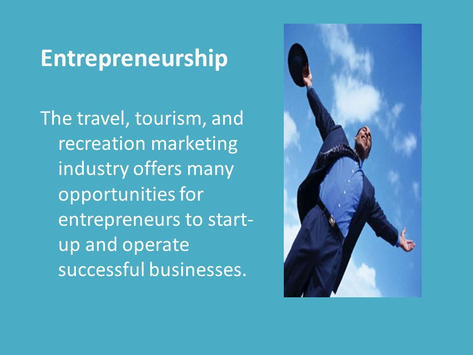 Entrepreneurship The travel, tourism, and recreation marketing industry offers many opportunities for entrepreneurs to start- up and operate successful businesses.