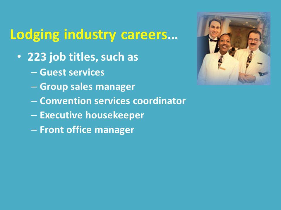 Lodging industry careers… 223 job titles, such as – Guest services – Group sales manager – Convention services coordinator – Executive housekeeper – Front office manager