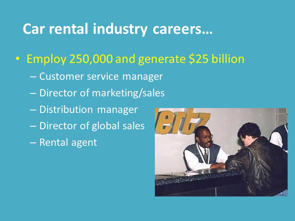 Car rental industry careers… Employ 250,000 and generate $25 billion – Customer service manager – Director of marketing/sales – Distribution manager – Director of global sales – Rental agent