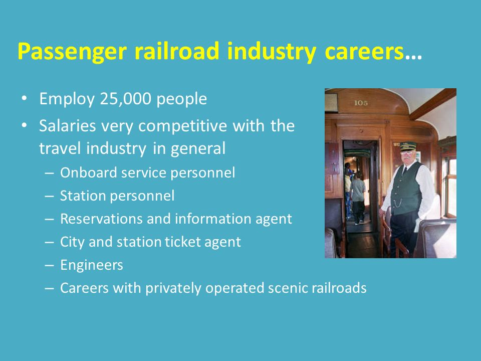 Passenger railroad industry careers… Employ 25,000 people Salaries very competitive with the travel industry in general – Onboard service personnel – Station personnel – Reservations and information agent – City and station ticket agent – Engineers – Careers with privately operated scenic railroads