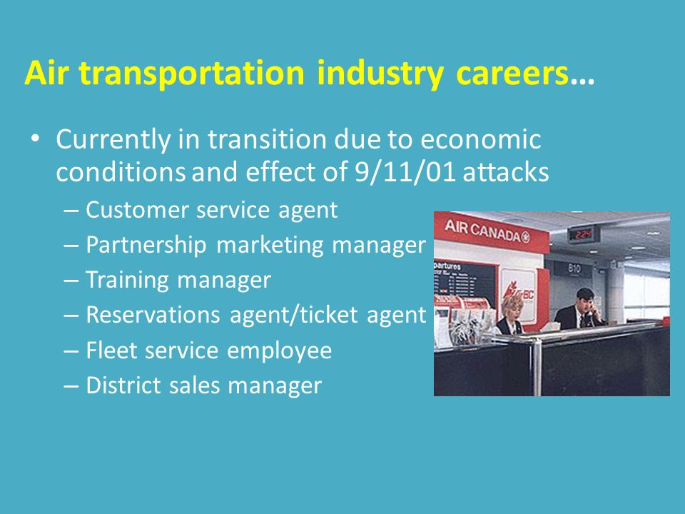 Air transportation industry careers… Currently in transition due to economic conditions and effect of 9/11/01 attacks – Customer service agent – Partnership marketing manager – Training manager – Reservations agent/ticket agent – Fleet service employee – District sales manager