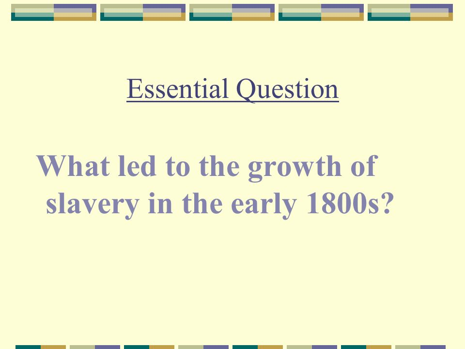 Essential Question What led to the growth of slavery in the early 1800s