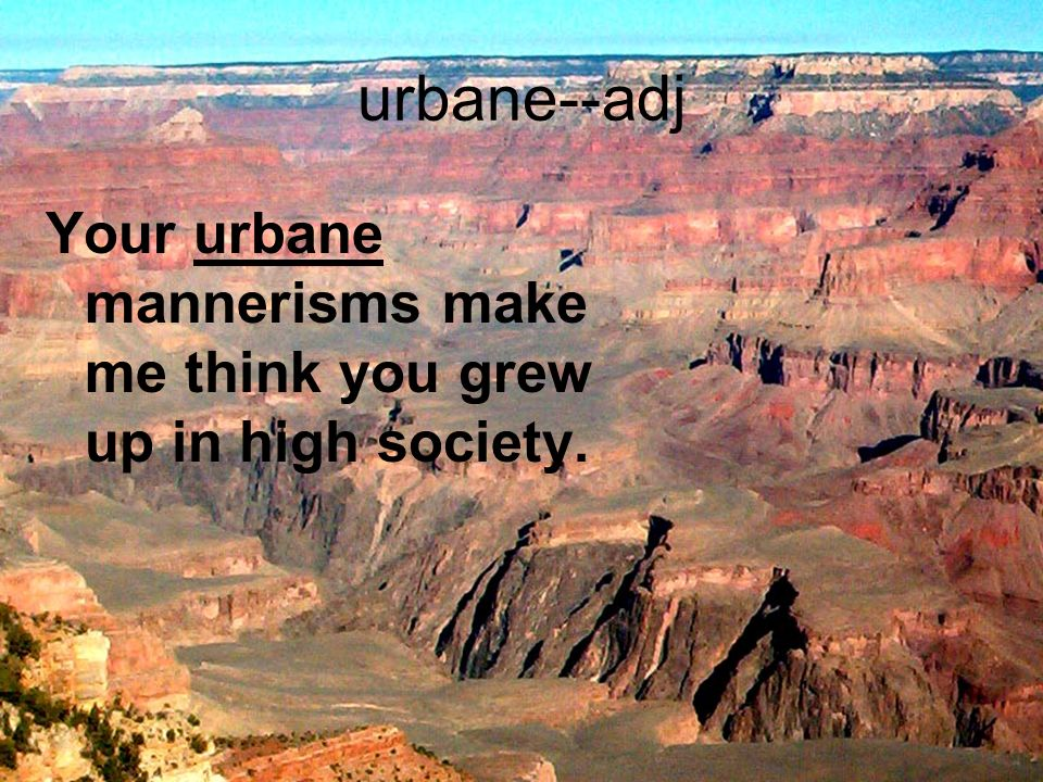 urbane--adj Your urbane mannerisms make me think you grew up in high society.