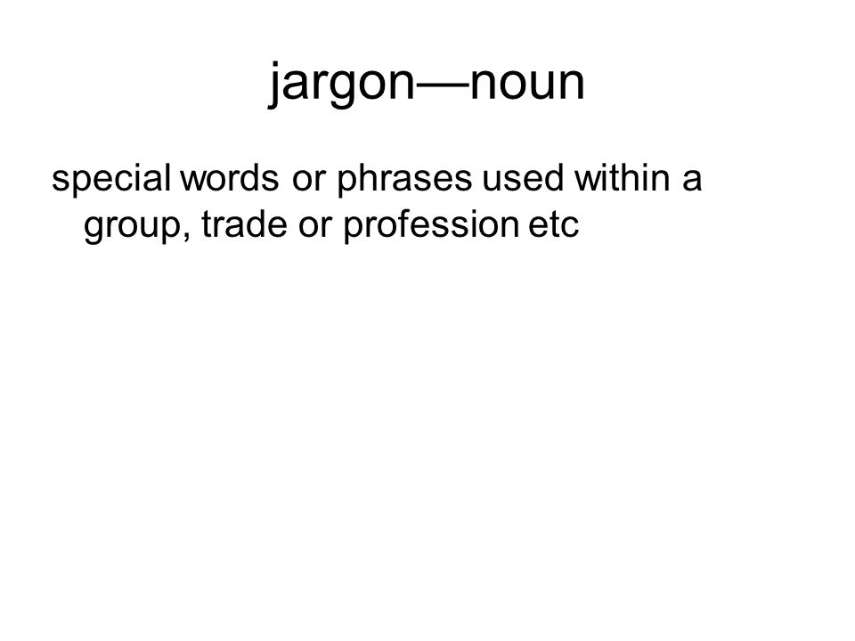 jargonnoun special words or phrases used within a group, trade or profession etc