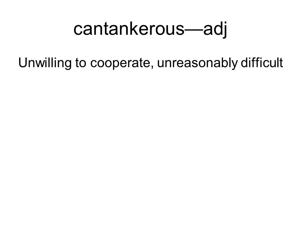 cantankerousadj Unwilling to cooperate, unreasonably difficult