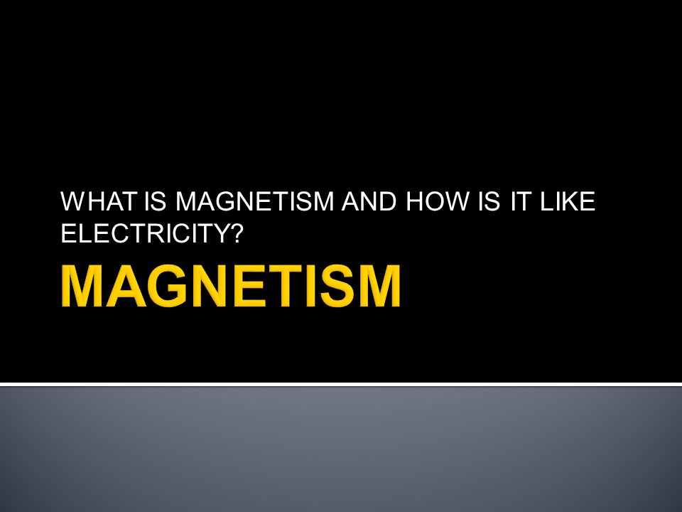 WHAT IS MAGNETISM AND HOW IS IT LIKE ELECTRICITY?