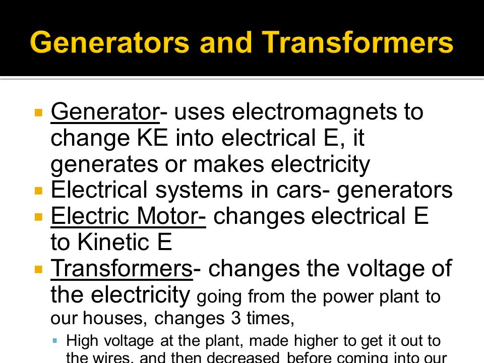 Generator- uses electromagnets to change KE into electrical E, it generates or makes electricity Electrical systems in cars- generators Electric Motor