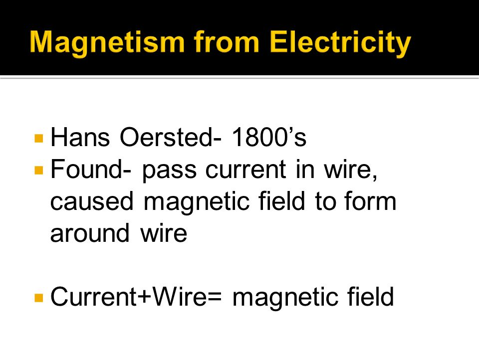 Hans Oersted- 1800s Found- pass current in wire, caused magnetic field to form around wire Current+Wire= magnetic field