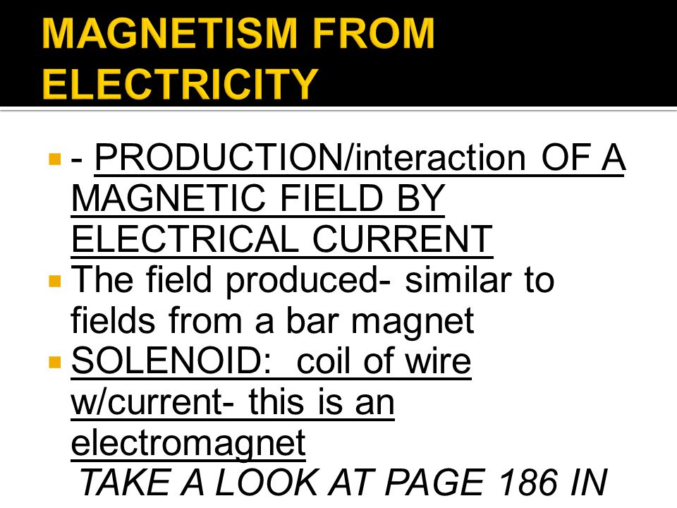 - PRODUCTION/interaction OF A MAGNETIC FIELD BY ELECTRICAL CURRENT The field produced- similar to fields from a bar magnet SOLENOID: coil of wire w/cu