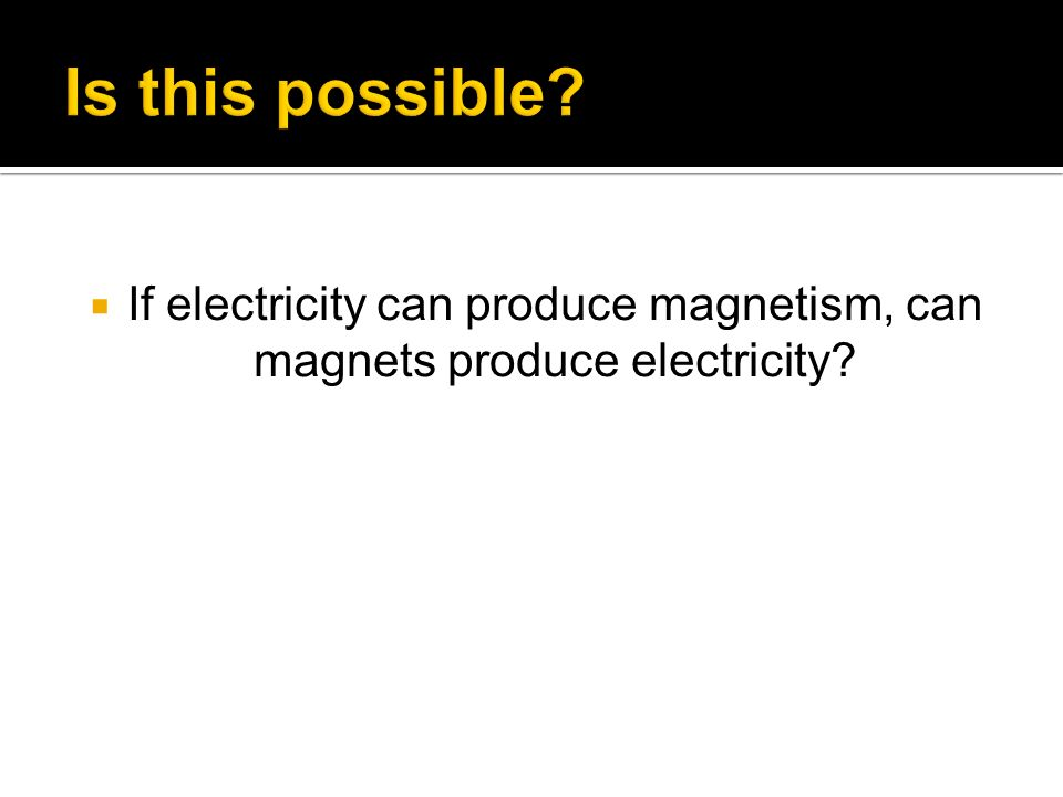 If electricity can produce magnetism, can magnets produce electricity?