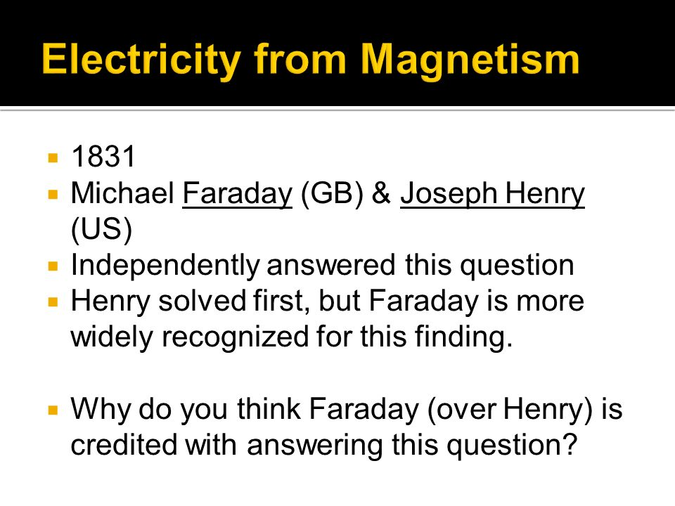 1831 Michael Faraday (GB) & Joseph Henry (US) Independently answered this question Henry solved first, but Faraday is more widely recognized for this