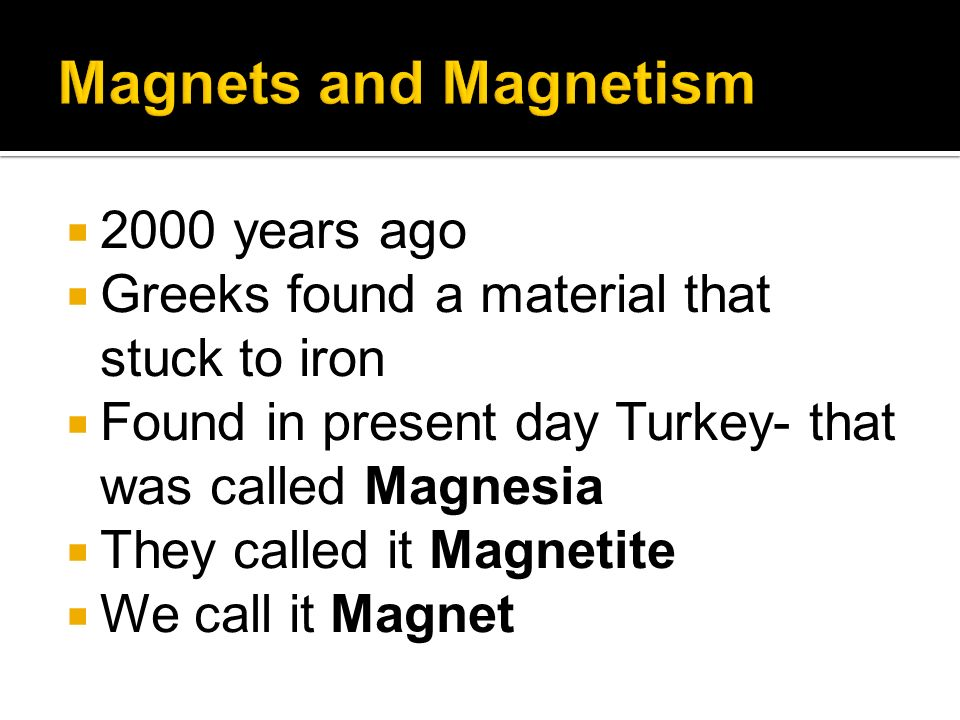 2000 years ago Greeks found a material that stuck to iron Found in present day Turkey- that was called Magnesia They called it Magnetite We call it Ma