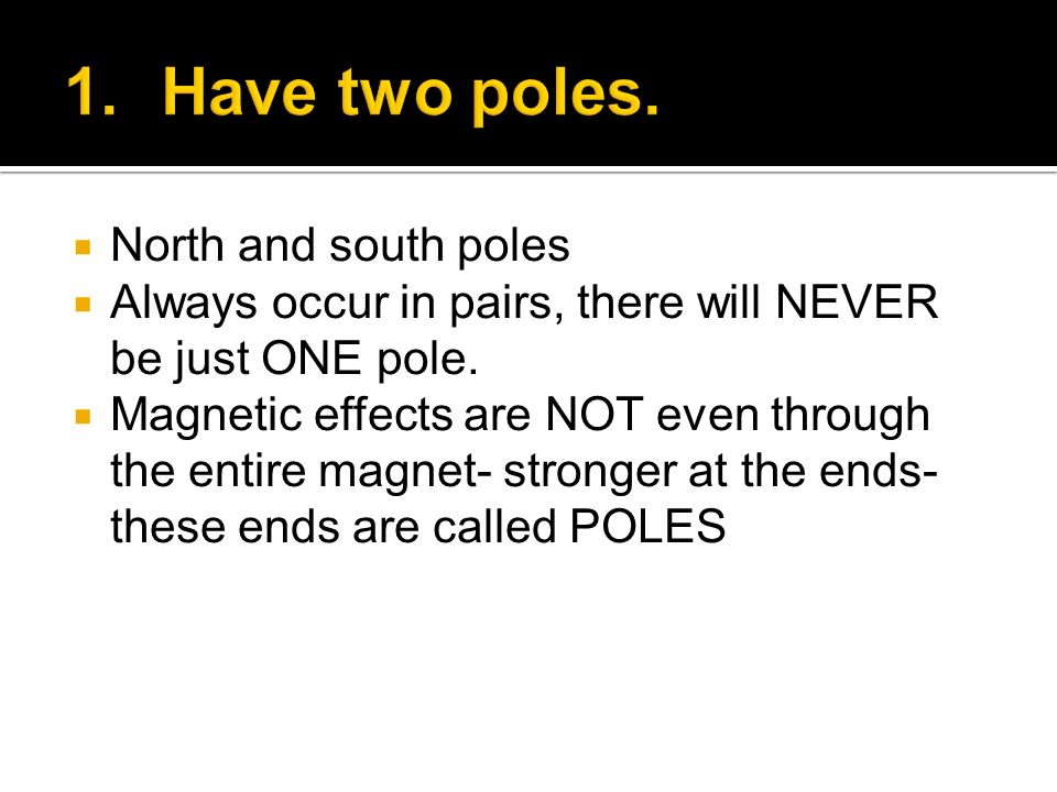 North and south poles Always occur in pairs, there will NEVER be just ONE pole. Magnetic effects are NOT even through the entire magnet- stronger at t