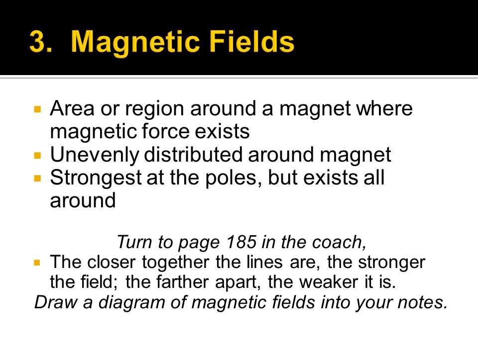 Area or region around a magnet where magnetic force exists Unevenly distributed around magnet Strongest at the poles, but exists all around Turn to pa